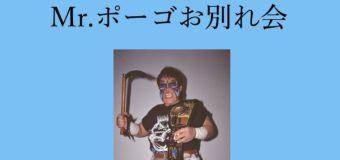 7.27新木場1stRing『Mr.ポーゴお別れ会』直前情報!当日券は18:10より販売!
