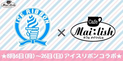 【アイスリボン】秋葉原にあるメイドカフェ「Cafe Mai:lish」(カフェ メイリッシュ)との異色コラボ(8/6~8/26)が決定!